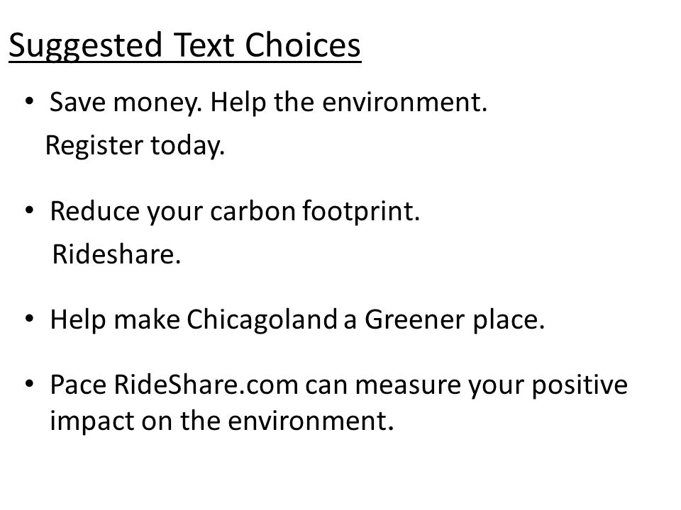 Save money. Help the environment. Register today. Reduce your carbon footprint. Rideshare. Help make Chicagoland a Greener place. Pace RideShare.com c
