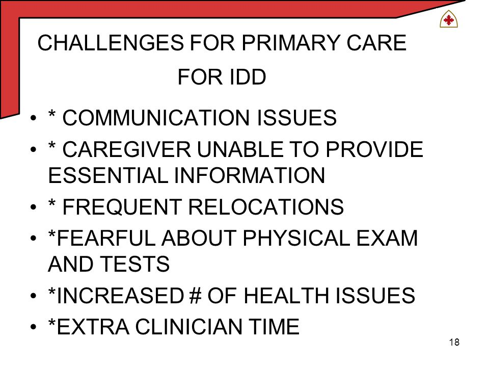 18 CHALLENGES FOR PRIMARY CARE FOR IDD * COMMUNICATION ISSUES * CAREGIVER UNABLE TO PROVIDE ESSENTIAL INFORMATION * FREQUENT RELOCATIONS *FEARFUL ABOUT PHYSICAL EXAM AND TESTS *INCREASED # OF HEALTH ISSUES *EXTRA CLINICIAN TIME