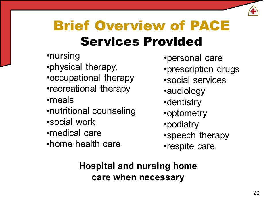 20 Brief Overview of PACE Services Provided nursing physical therapy, occupational therapy recreational therapy meals nutritional counseling social work medical care home health care personal care prescription drugs social services audiology dentistry optometry podiatry speech therapy respite care Hospital and nursing home care when necessary