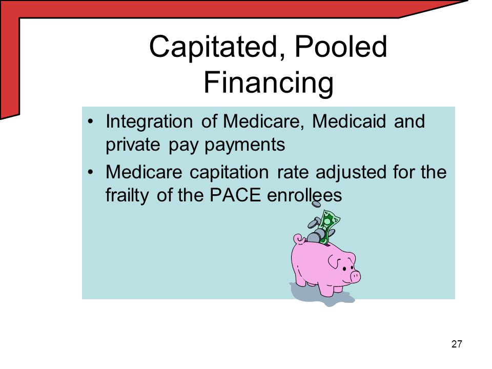 27 Capitated, Pooled Financing Integration of Medicare, Medicaid and private pay payments Medicare capitation rate adjusted for the frailty of the PACE enrollees
