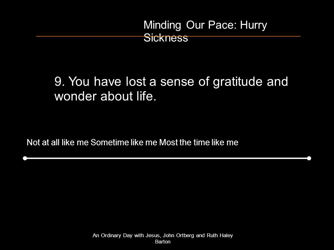 Minding Our Pace: Hurry Sickness 9. You have lost a sense of gratitude and wonder about life.