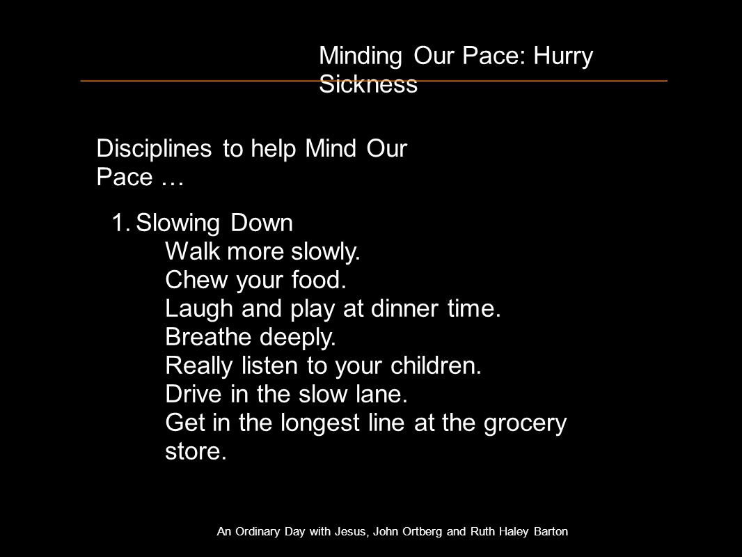 Minding Our Pace: Hurry Sickness Disciplines to help Mind Our Pace … 1.Slowing Down Walk more slowly.