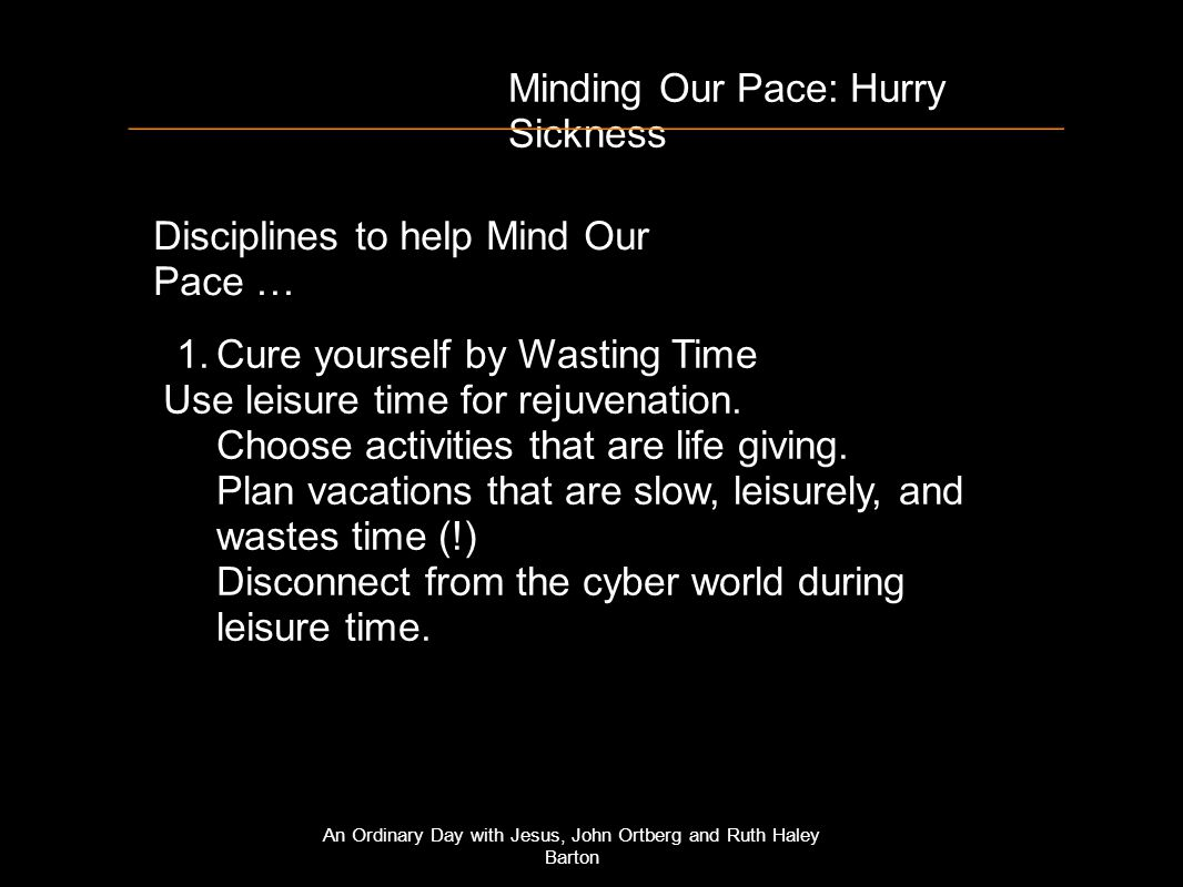 Minding Our Pace: Hurry Sickness Disciplines to help Mind Our Pace … 1.Cure yourself by Wasting Time Use leisure time for rejuvenation.
