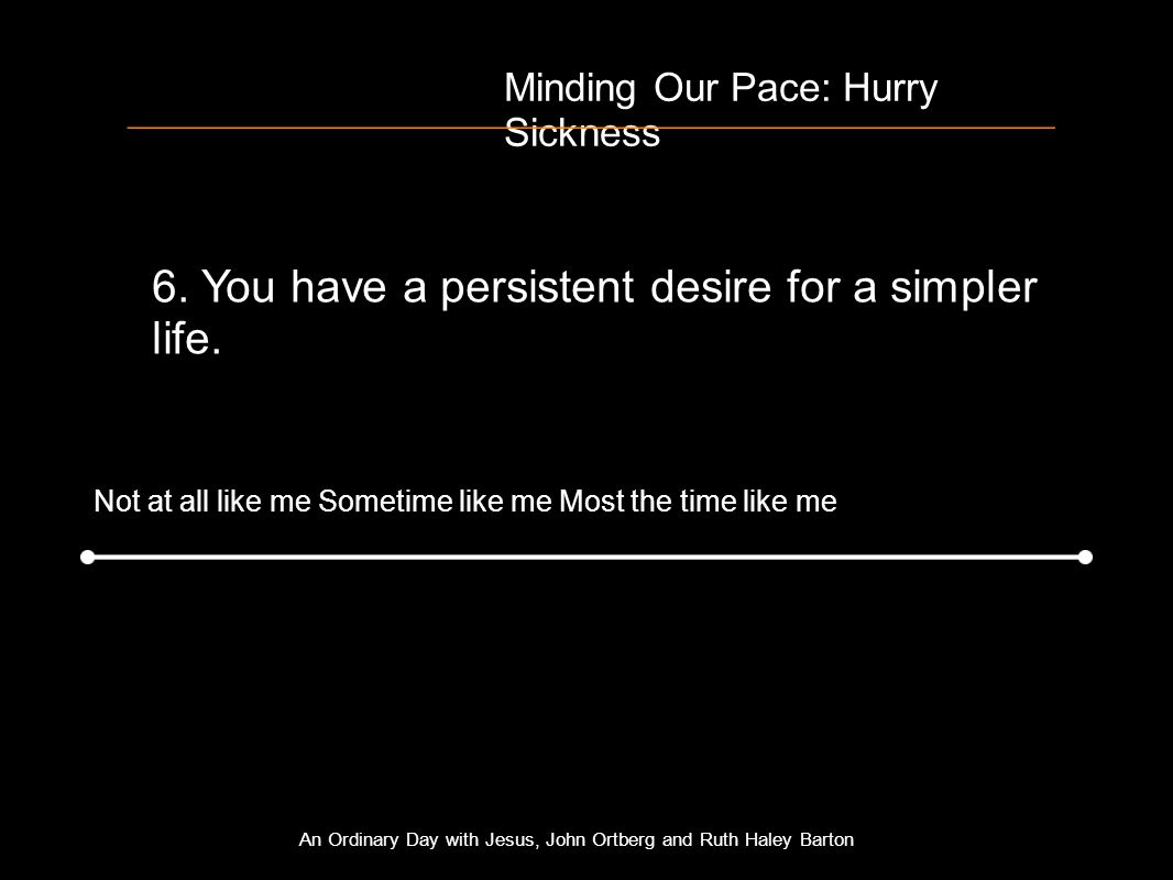 Minding Our Pace: Hurry Sickness 6. You have a persistent desire for a simpler life.