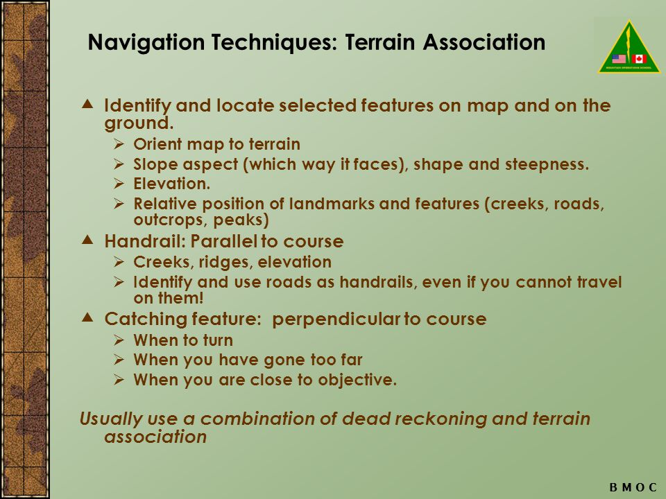 B M O C Navigation Techniques: Terrain Association  Identify and locate selected features on map and on the ground.