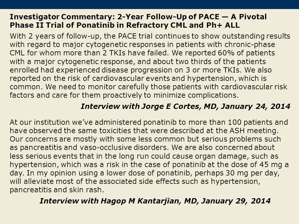 Investigator Commentary: 2-Year Follow-Up of PACE — A Pivotal Phase II Trial of Ponatinib in Refractory CML and Ph+ ALL With 2 years of follow-up, the PACE trial continues to show outstanding results with regard to major cytogenetic responses in patients with chronic-phase CML for whom more than 2 TKIs have failed.