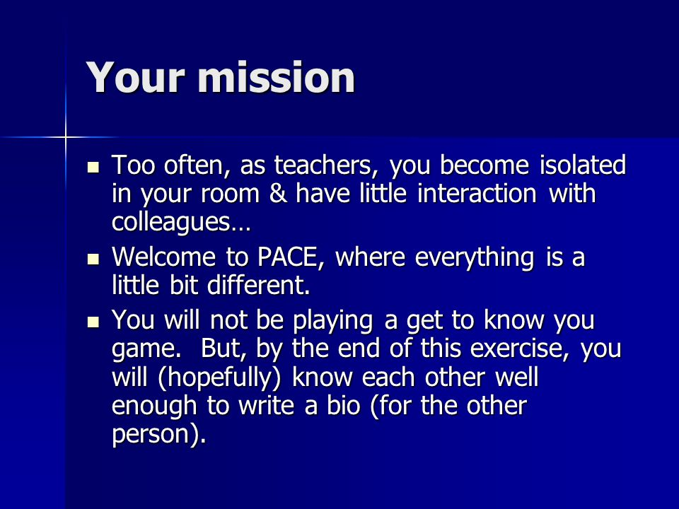 Your mission Too often, as teachers, you become isolated in your room & have little interaction with colleagues… Too often, as teachers, you become isolated in your room & have little interaction with colleagues… Welcome to PACE, where everything is a little bit different.