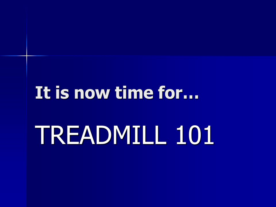 It is now time for… TREADMILL 101