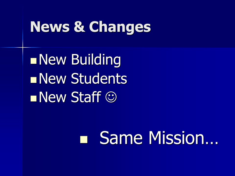 News & Changes New Building New Building New Students New Students New Staff New Staff Same Mission… Same Mission…