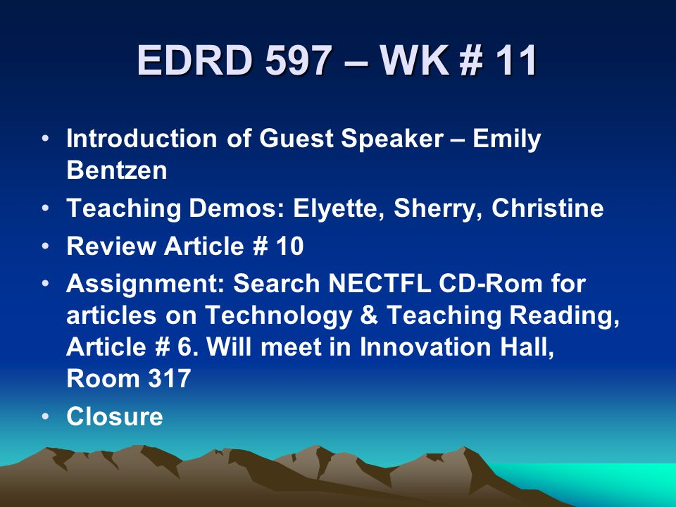 EDRD 597 – WK # 11 Introduction of Guest Speaker – Emily Bentzen Teaching Demos: Elyette, Sherry, Christine Review Article # 10 Assignment: Search NECTFL CD-Rom for articles on Technology & Teaching Reading, Article # 6.