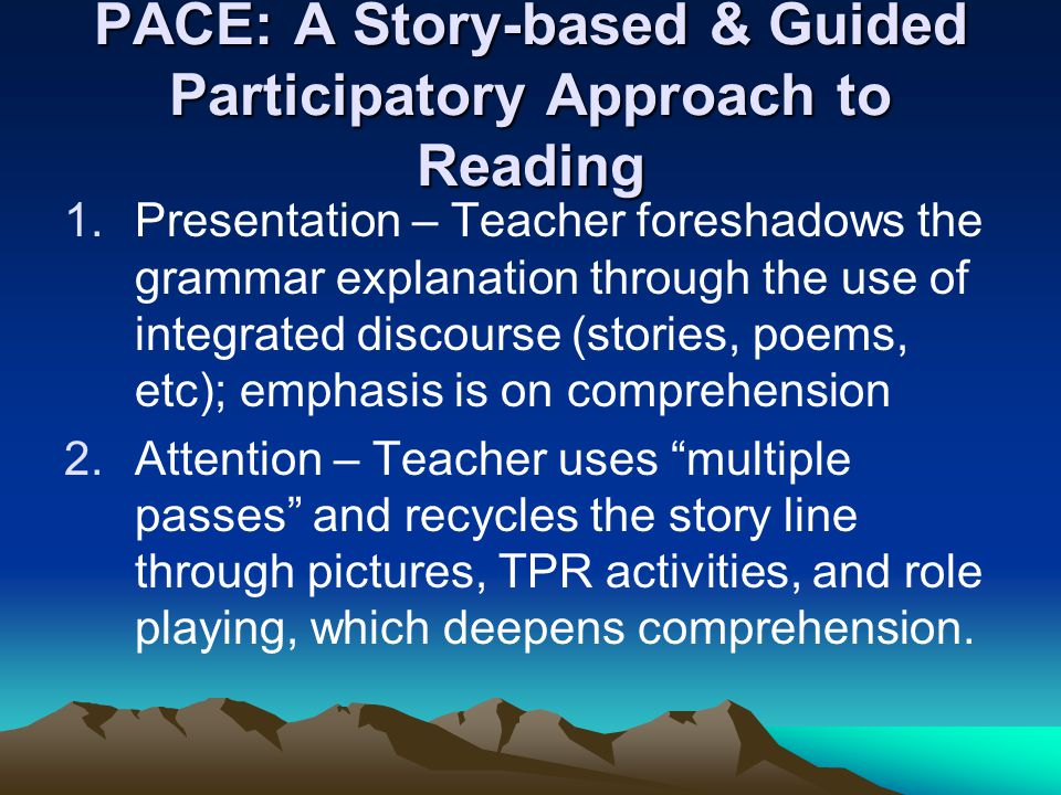 PACE: A Story-based & Guided Participatory Approach to Reading 1.Presentation – Teacher foreshadows the grammar explanation through the use of integrated discourse (stories, poems, etc); emphasis is on comprehension 2.Attention – Teacher uses multiple passes and recycles the story line through pictures, TPR activities, and role playing, which deepens comprehension.