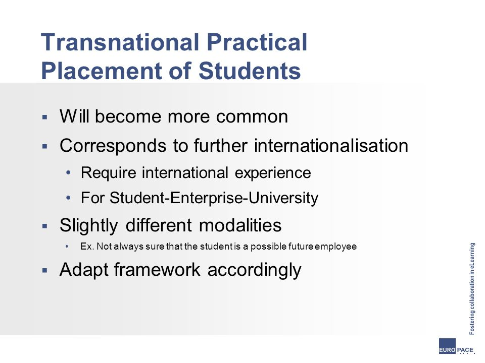 Transnational Practical Placement of Students  Will become more common  Corresponds to further internationalisation Require international experience For Student-Enterprise-University  Slightly different modalities Ex.