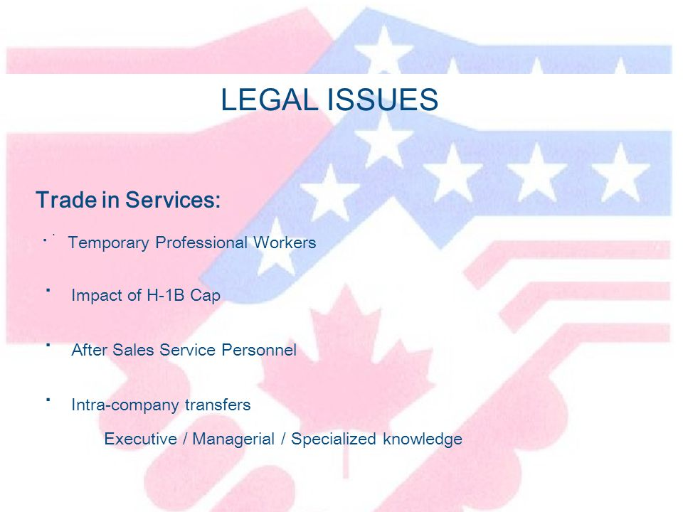 LEGAL ISSUES Trade in Services: · Temporary Professional Workers · Impact of H-1B Cap · After Sales Service Personnel · Intra-company transfers Executive / Managerial / Specialized knowledge