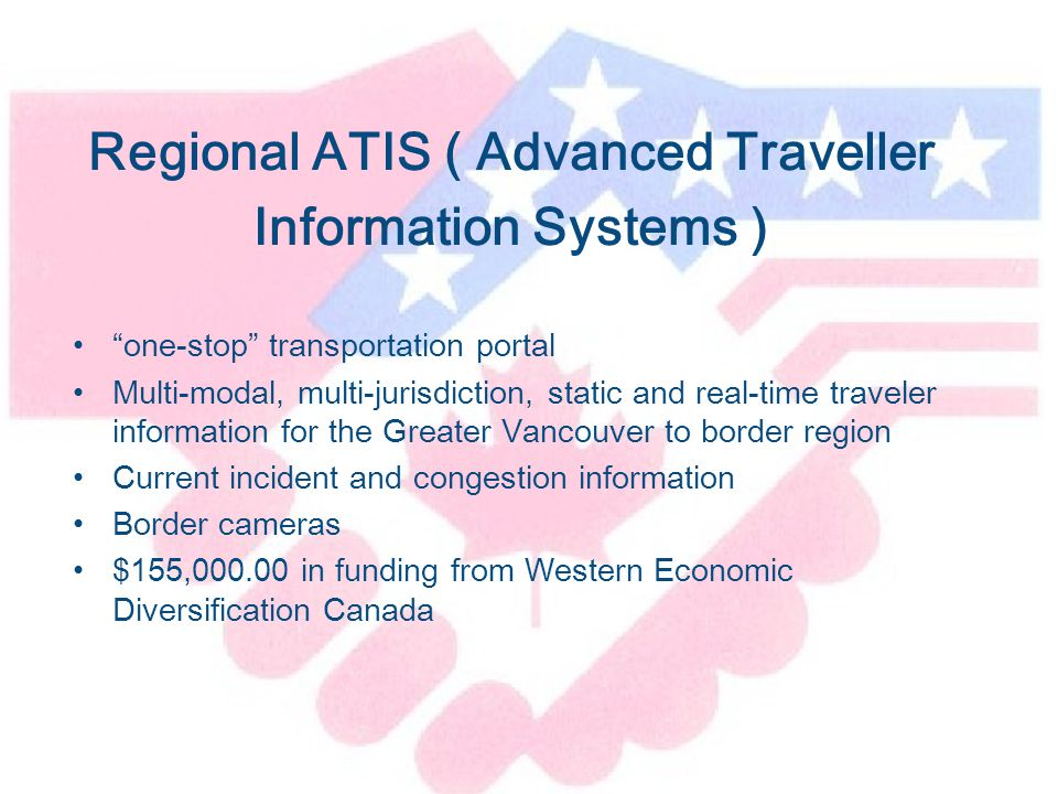 Regional ATIS ( Advanced Traveller Information Systems ) one-stop transportation portal Multi-modal, multi-jurisdiction, static and real-time traveler information for the Greater Vancouver to border region Current incident and congestion information Border cameras $155,000.00 in funding from Western Economic Diversification Canada