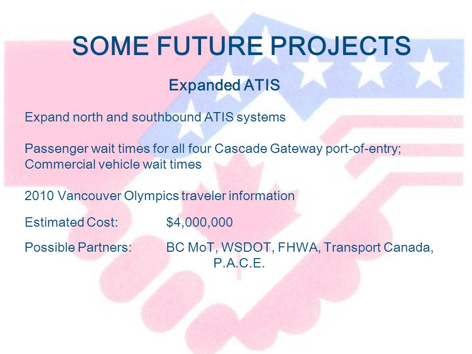 Expanded ATIS Expand north and southbound ATIS systems Passenger wait times for all four Cascade Gateway port-of-entry; Commercial vehicle wait times 2010 Vancouver Olympics traveler information Estimated Cost:$4,000,000 Possible Partners: BC MoT, WSDOT, FHWA, Transport Canada, P.A.C.E.