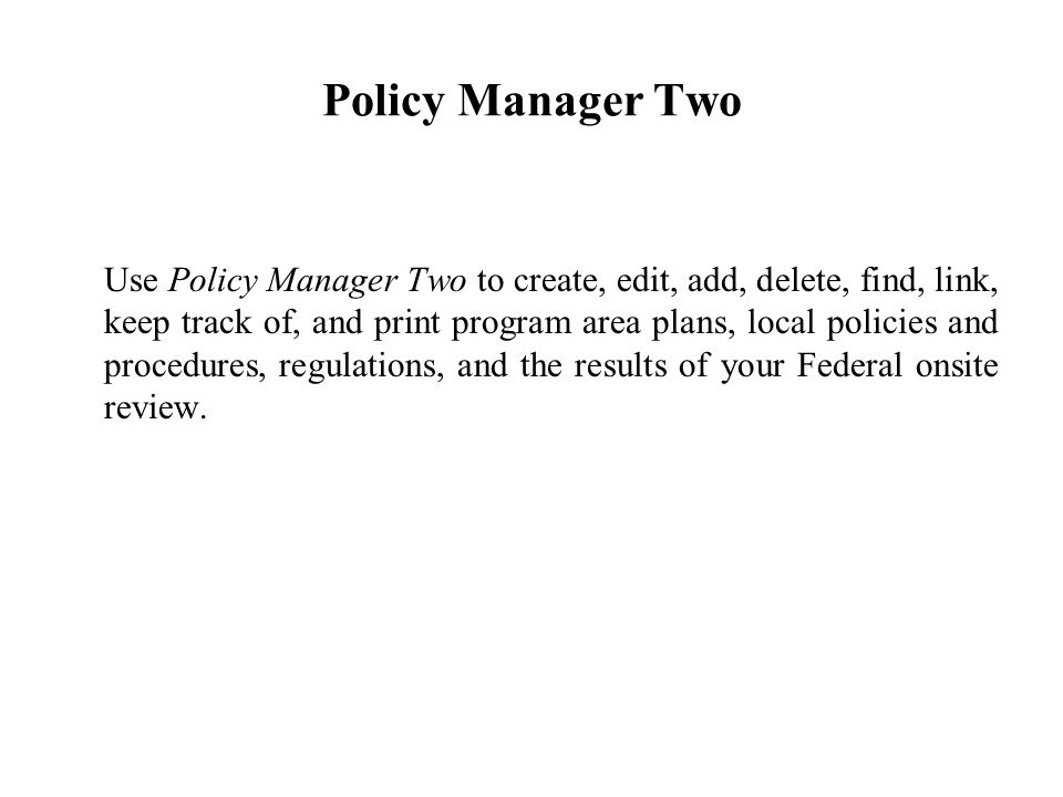 Policy Manager Two Use Policy Manager Two to create, edit, add, delete, find, link, keep track of, and print program area plans, local policies and procedures, regulations, and the results of your Federal onsite review.