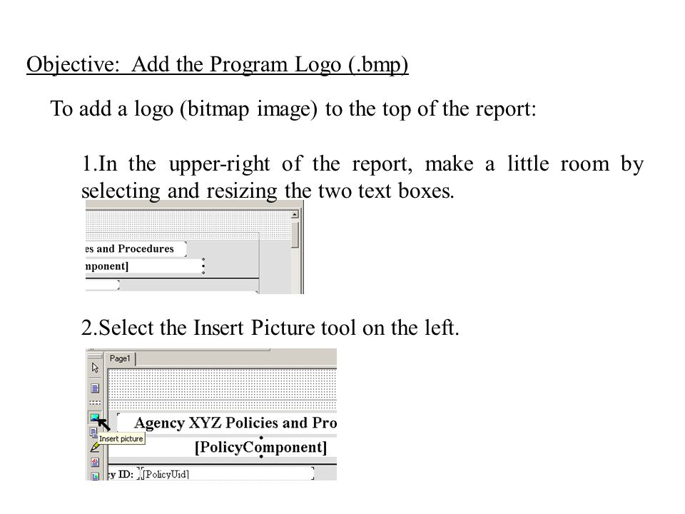 To add a logo (bitmap image) to the top of the report: 1.In the upper-right of the report, make a little room by selecting and resizing the two text boxes.
