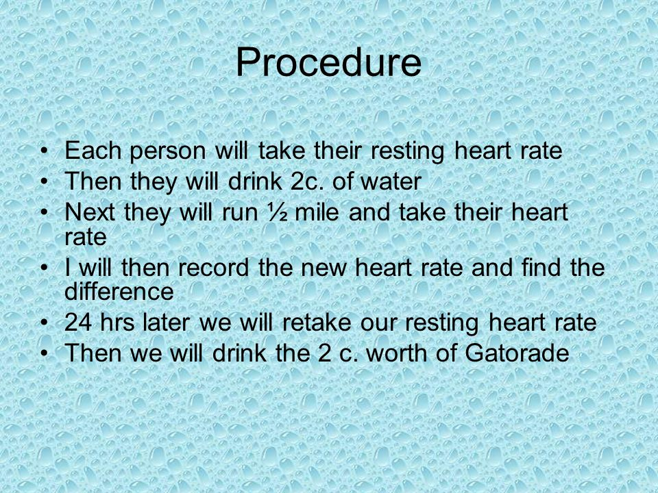 Procedure We will then run ½ mile again at the same pace The new heart rate will be taken and there should be a greater increase from the resting heart rate than water because of Gatorades high sugar content 24 hours later again we will retake our resting heart rate We will then drink the 2c.