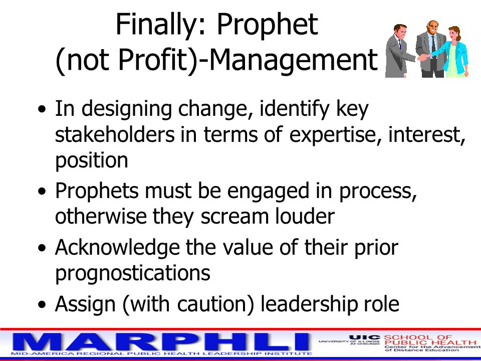 Finally: Prophet (not Profit)-Management In designing change, identify key stakeholders in terms of expertise, interest, position Prophets must be engaged in process, otherwise they scream louder Acknowledge the value of their prior prognostications Assign (with caution) leadership role