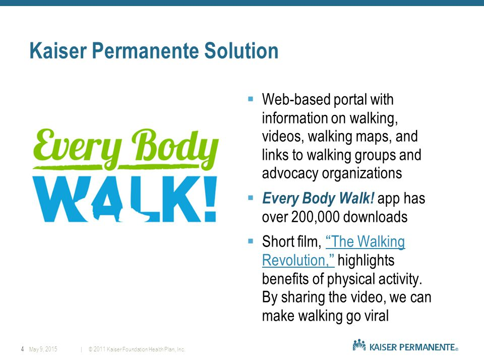 4| © 2011 Kaiser Foundation Health Plan, Inc.May 9, 2015 Kaiser Permanente Solution  Web-based portal with information on walking, videos, walking maps, and links to walking groups and advocacy organizations  Every Body Walk.