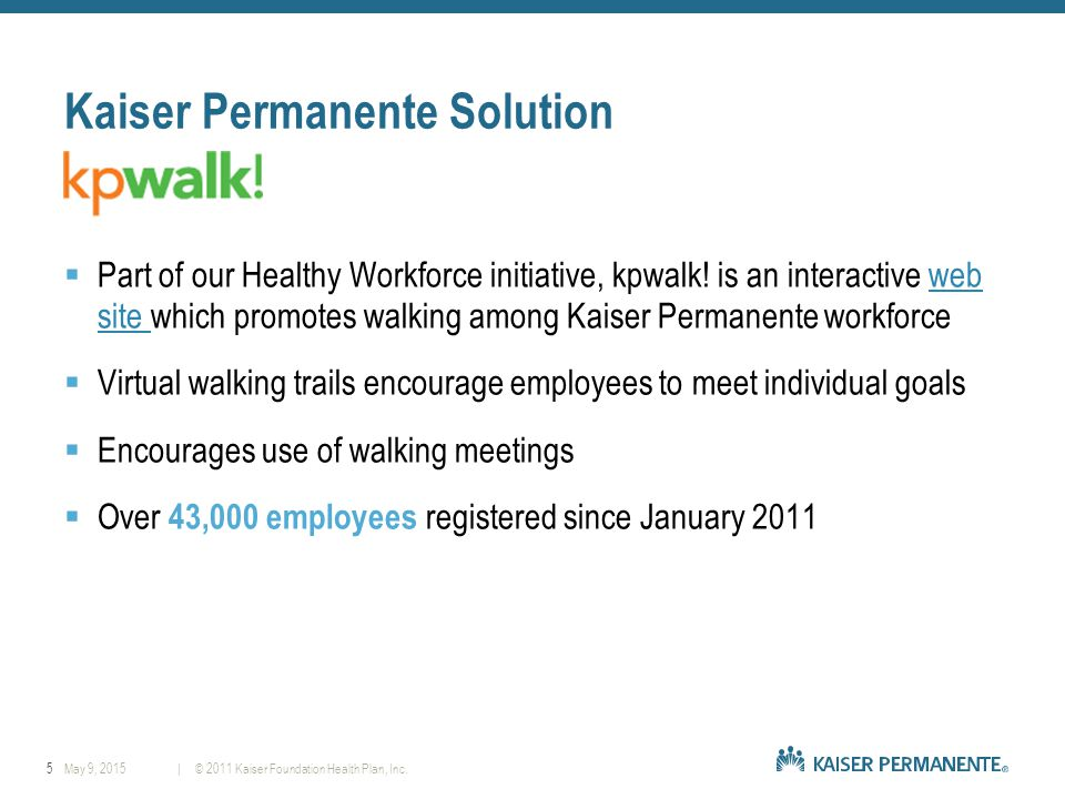 5| © 2011 Kaiser Foundation Health Plan, Inc.May 9, 2015 Kaiser Permanente Solution  Part of our Healthy Workforce initiative, kpwalk.