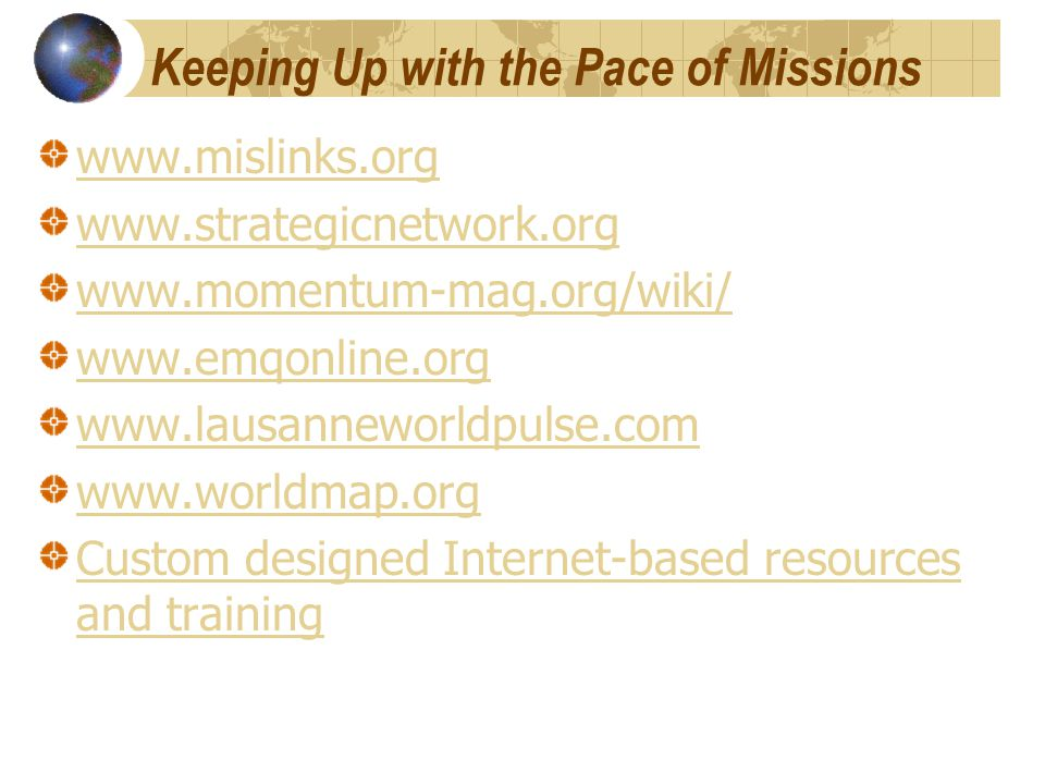 Keeping Up with the Pace of Missions www.mislinks.org www.strategicnetwork.org www.momentum-mag.org/wiki/ www.emqonline.org www.lausanneworldpulse.com www.worldmap.org Custom designed Internet-based resources and training