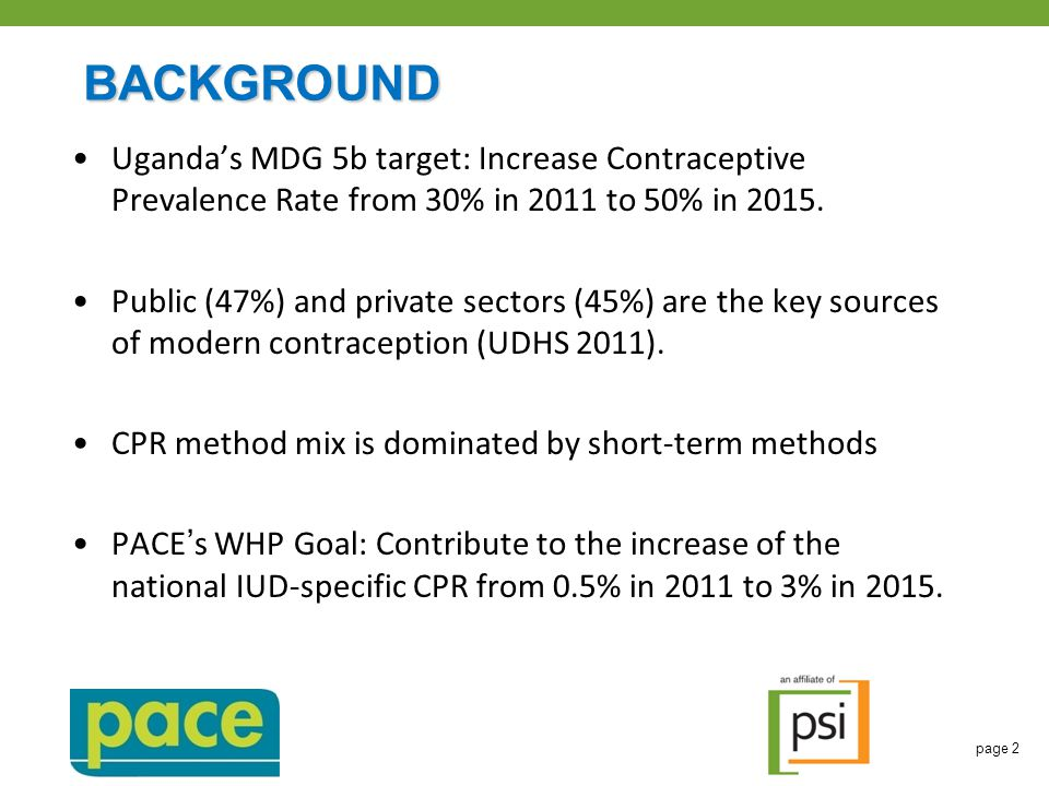 BACKGROUND Uganda's MDG 5b target: Increase Contraceptive Prevalence Rate from 30% in 2011 to 50% in 2015.