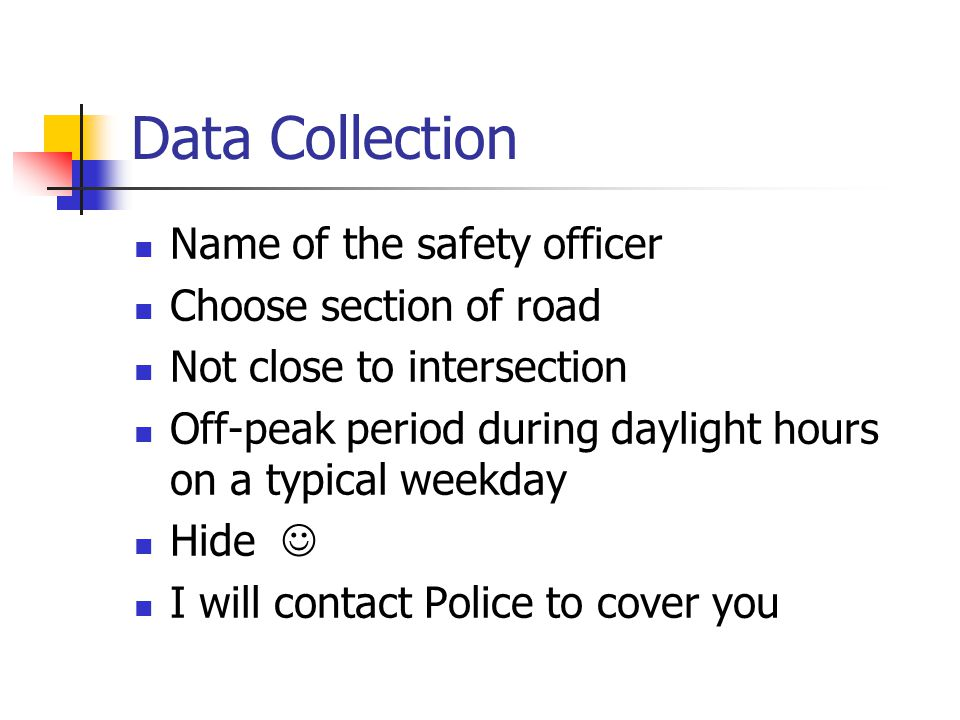 Data Collection Name of the safety officer Choose section of road Not close to intersection Off-peak period during daylight hours on a typical weekday Hide I will contact Police to cover you