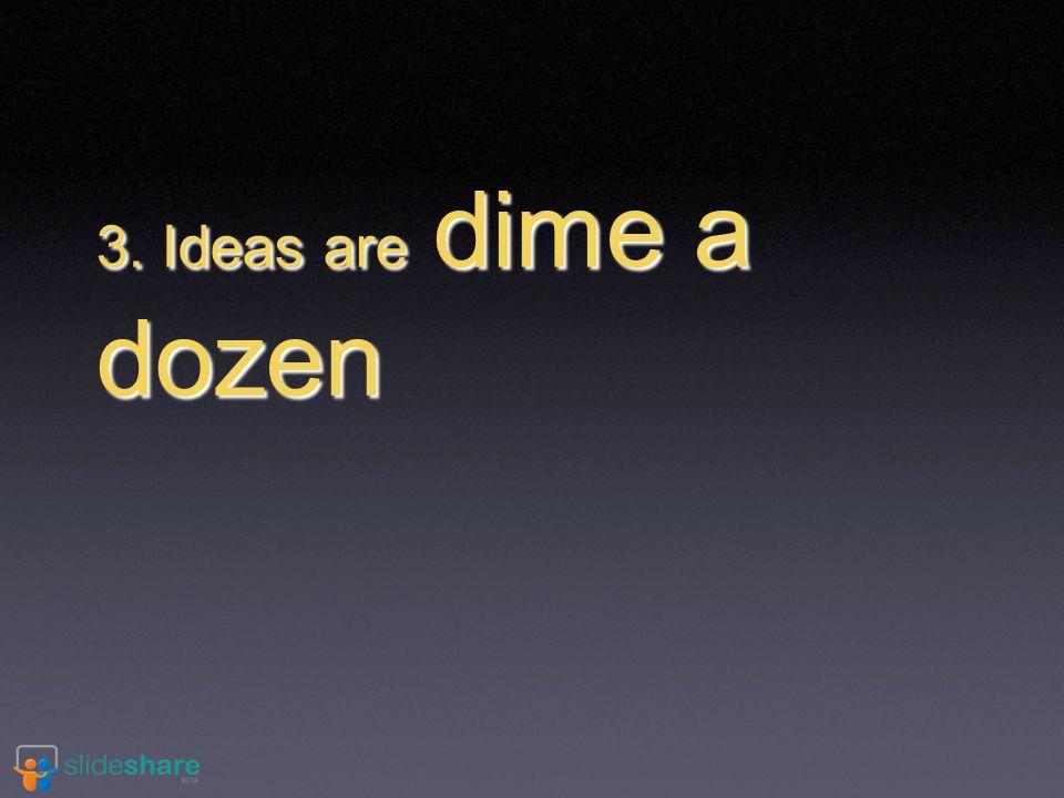 3. Ideas are dime a dozen