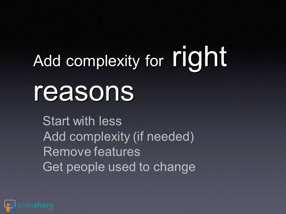 Add complexity for right reasons Start with less Add complexity (if needed) Remove features Get people used to change