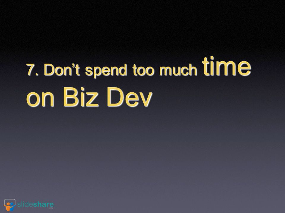 7. Don't spend too much time on Biz Dev