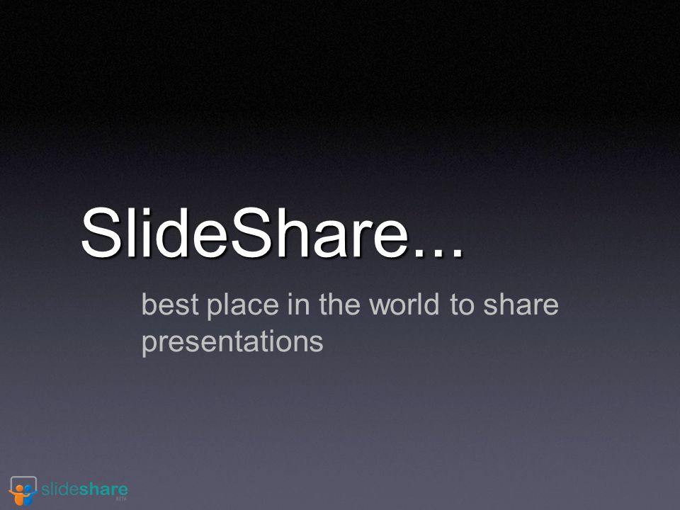 SlideShare... best place in the world to share presentations