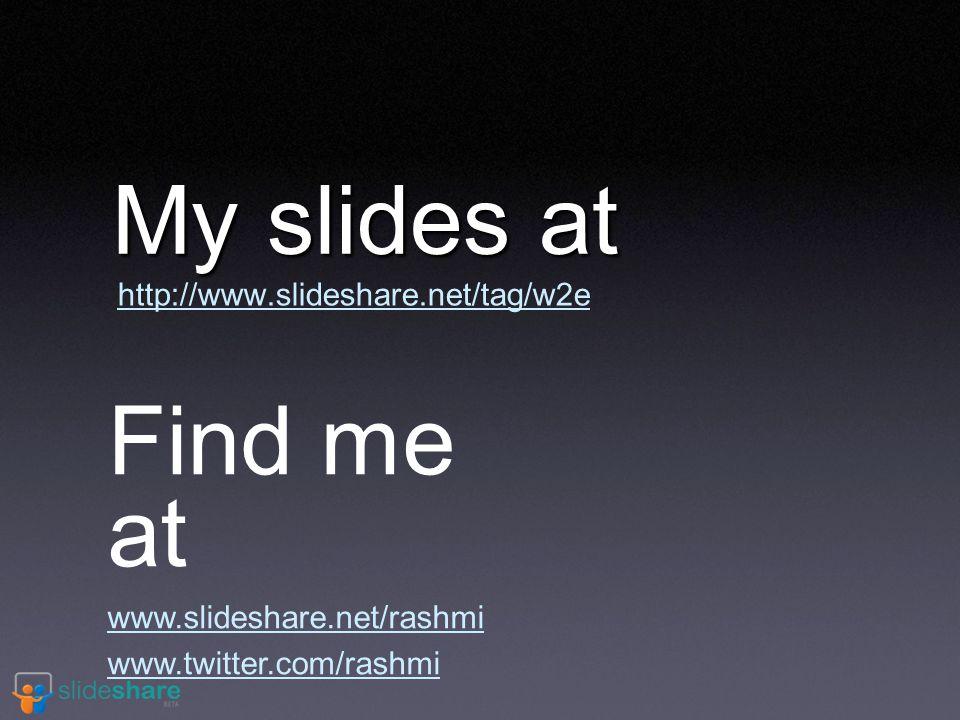 My slides at http://www.slideshare.net/tag/w2e Find me at www.slideshare.net/rashmi www.twitter.com/rashmi