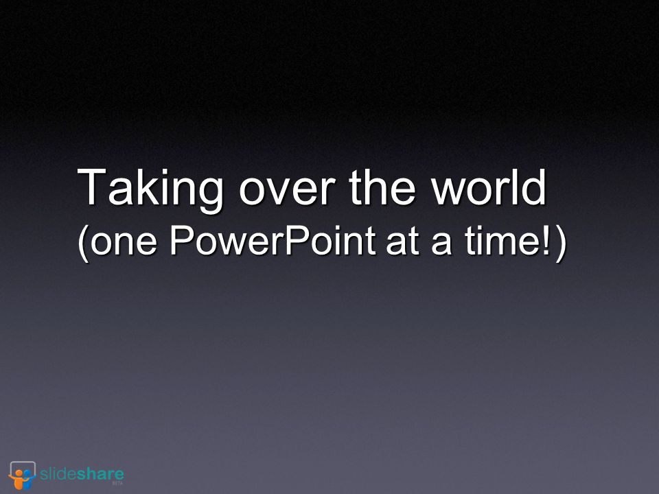 Taking over the world (one PowerPoint at a time!)