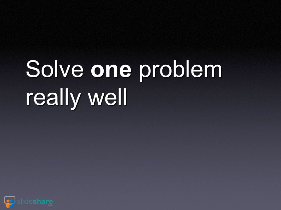 Solve one problem really well