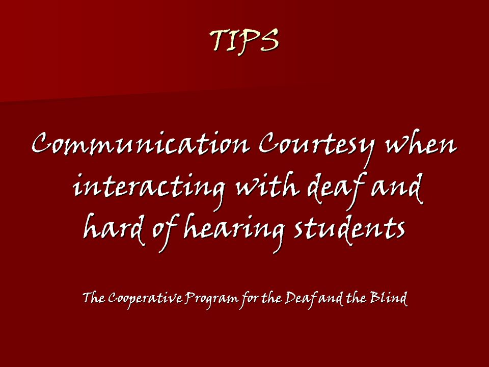 LOOK …at and speak directly to the deaf or hard of hearing person.