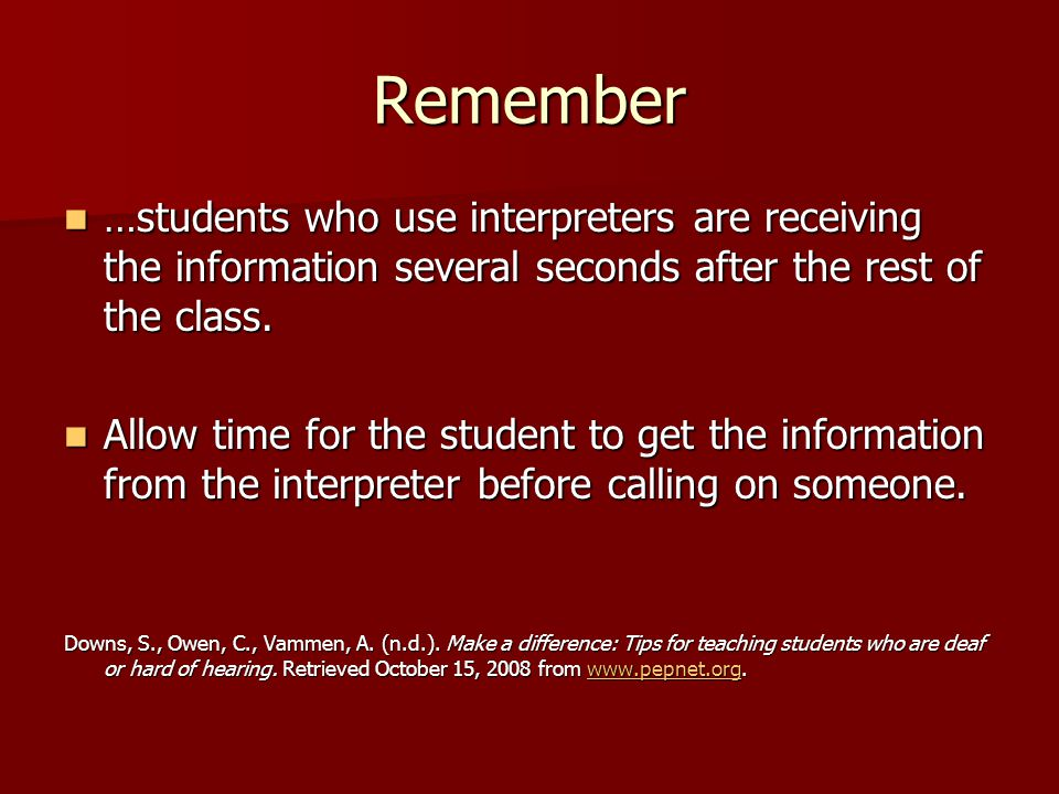 Remember …students who use interpreters are receiving the information several seconds after the rest of the class.
