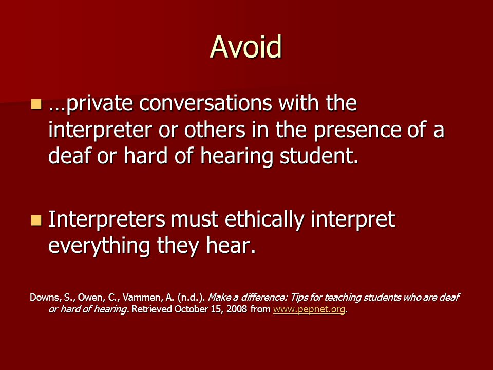 Avoid …private conversations with the interpreter or others in the presence of a deaf or hard of hearing student.