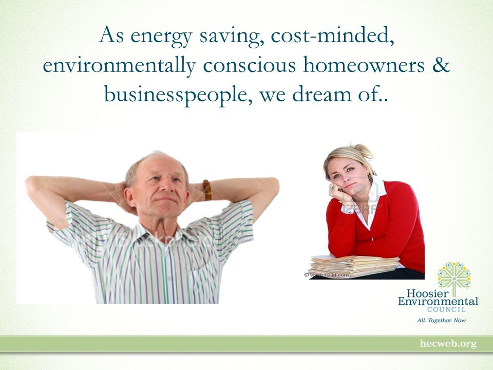 As energy saving, cost-minded, environmentally conscious homeowners & businesspeople, we dream of..