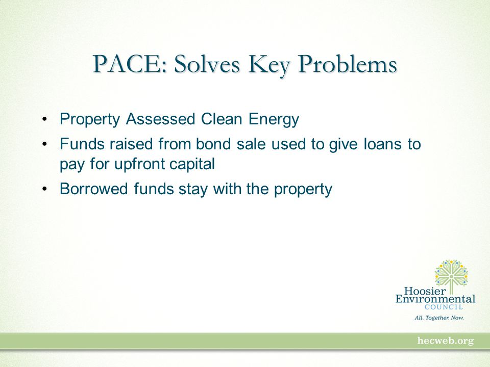 PACE: Solves Key Problems Property Assessed Clean Energy Funds raised from bond sale used to give loans to pay for upfront capital Borrowed funds stay with the property