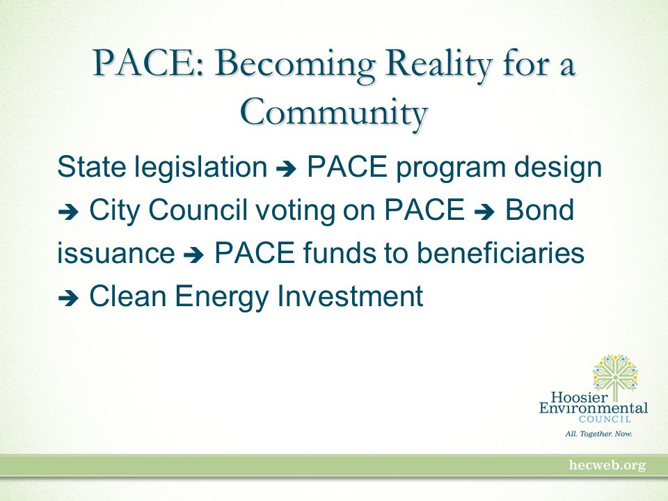 PACE: Becoming Reality for a Community State legislation  PACE program design  City Council voting on PACE  Bond issuance  PACE funds to beneficiaries  Clean Energy Investment