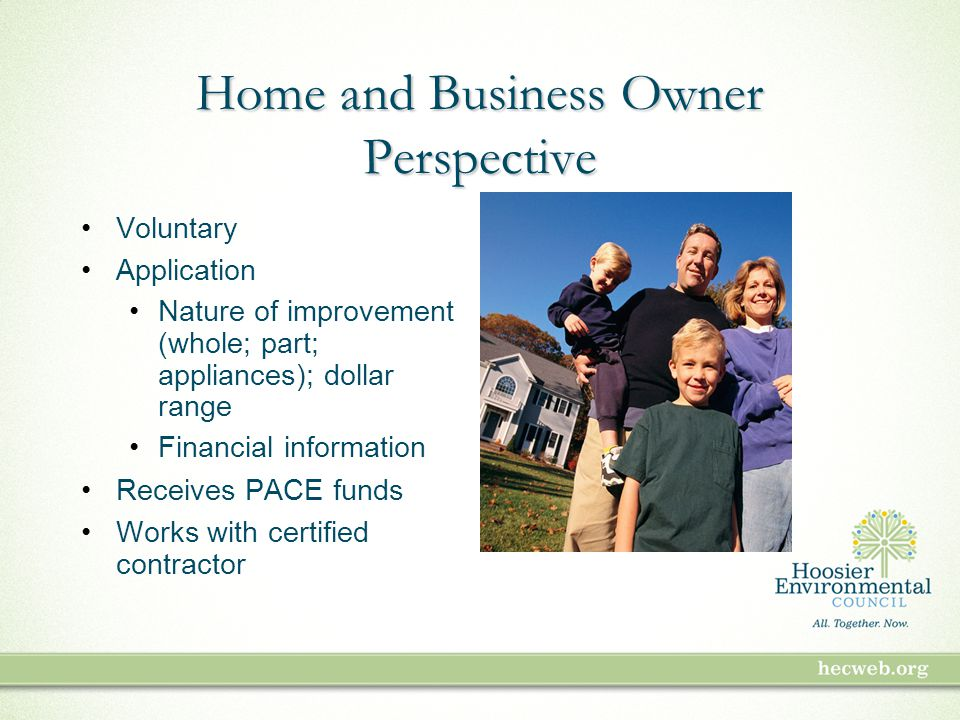 Home and Business Owner Perspective Voluntary Application Nature of improvement (whole; part; appliances); dollar range Financial information Receives PACE funds Works with certified contractor