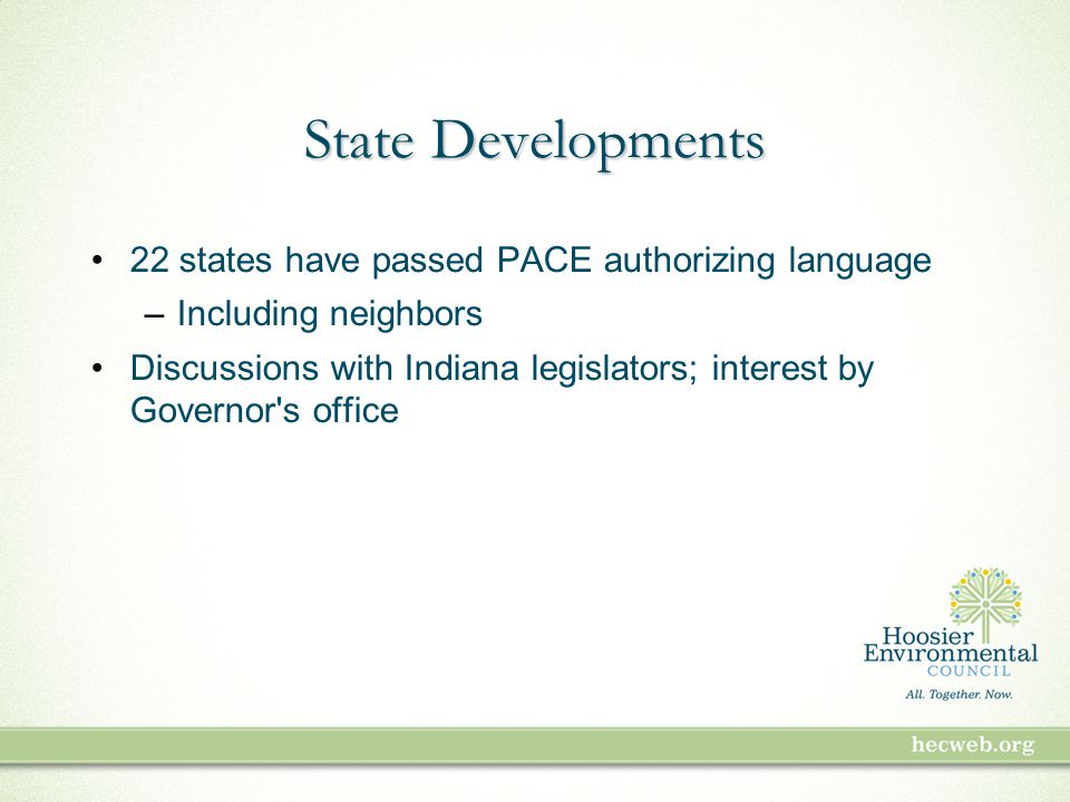 State Developments 22 states have passed PACE authorizing language –Including neighbors Discussions with Indiana legislators; interest by Governor s office