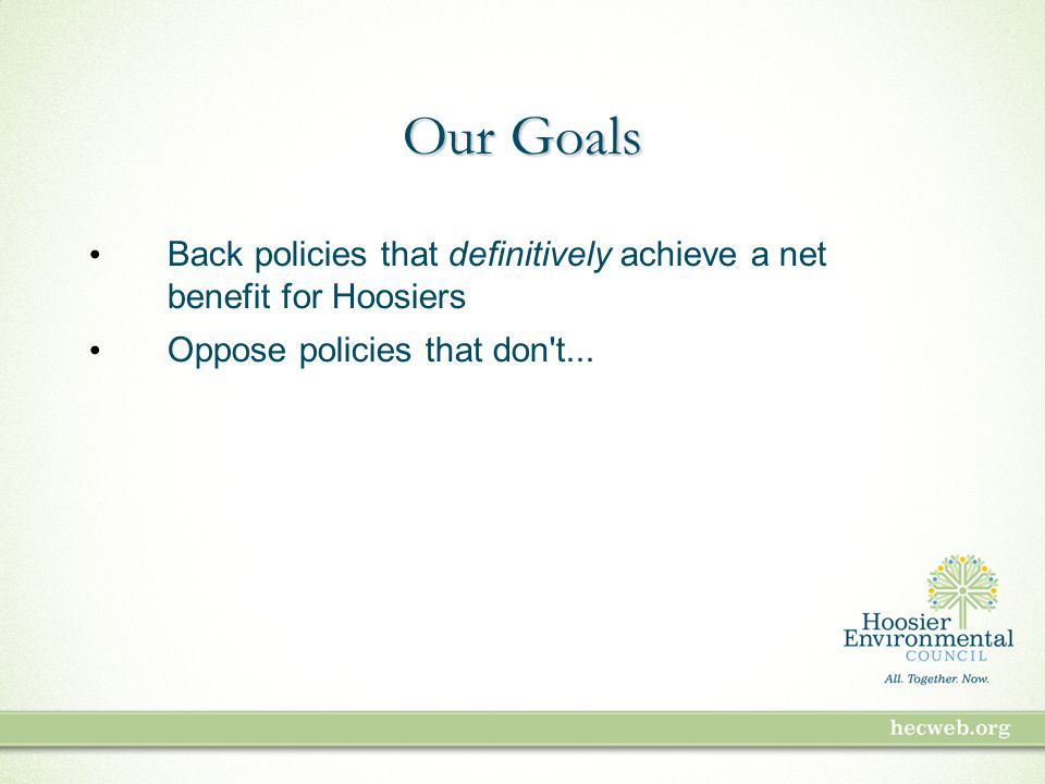 Our Goals Back policies that definitively achieve a net benefit for Hoosiers Oppose policies that don t...