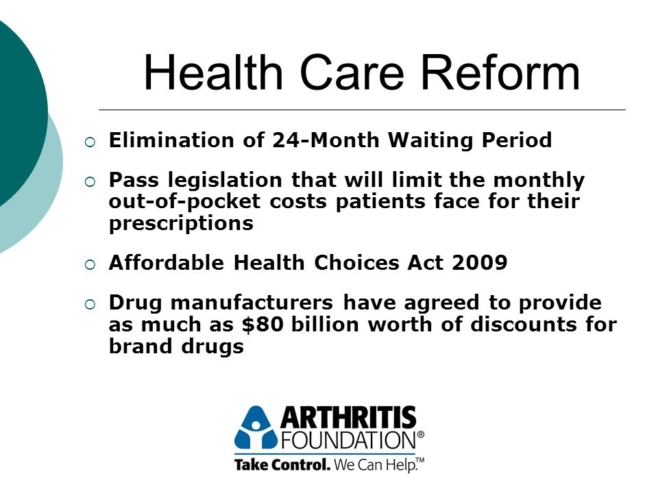 Health Care Reform  Elimination of 24-Month Waiting Period  Pass legislation that will limit the monthly out-of-pocket costs patients face for their prescriptions  Affordable Health Choices Act 2009  Drug manufacturers have agreed to provide as much as $80 billion worth of discounts for brand drugs