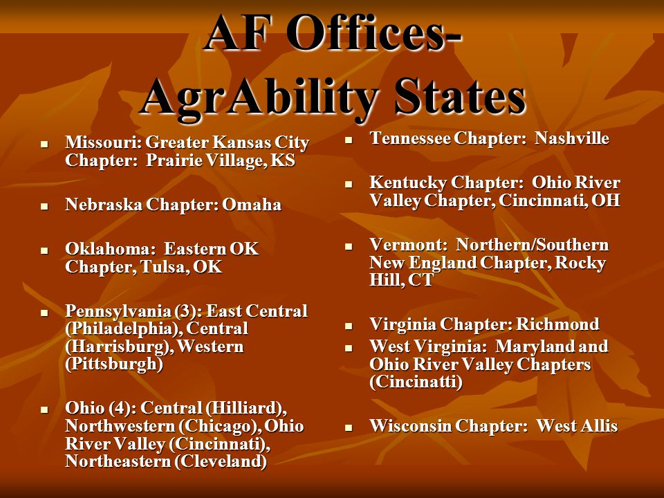 AF Offices- AgrAbility States Missouri: Greater Kansas City Chapter: Prairie Village, KS Missouri: Greater Kansas City Chapter: Prairie Village, KS Nebraska Chapter: Omaha Nebraska Chapter: Omaha Oklahoma: Eastern OK Chapter, Tulsa, OK Oklahoma: Eastern OK Chapter, Tulsa, OK Pennsylvania (3): East Central (Philadelphia), Central (Harrisburg), Western (Pittsburgh) Pennsylvania (3): East Central (Philadelphia), Central (Harrisburg), Western (Pittsburgh) Ohio (4): Central (Hilliard), Northwestern (Chicago), Ohio River Valley (Cincinnati), Northeastern (Cleveland) Ohio (4): Central (Hilliard), Northwestern (Chicago), Ohio River Valley (Cincinnati), Northeastern (Cleveland) Tennessee Chapter: Nashville Tennessee Chapter: Nashville Kentucky Chapter: Ohio River Valley Chapter, Cincinnati, OH Kentucky Chapter: Ohio River Valley Chapter, Cincinnati, OH Vermont: Northern/Southern New England Chapter, Rocky Hill, CT Vermont: Northern/Southern New England Chapter, Rocky Hill, CT Virginia Chapter: Richmond Virginia Chapter: Richmond West Virginia: Maryland and Ohio River Valley Chapters (Cincinatti) West Virginia: Maryland and Ohio River Valley Chapters (Cincinatti) Wisconsin Chapter: West Allis Wisconsin Chapter: West Allis