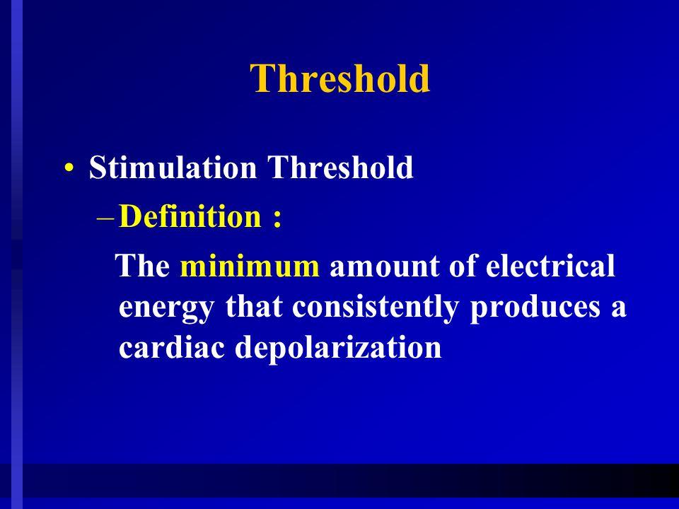 Threshold Stimulation Threshold –Definition : The minimum amount of electrical energy that consistently produces a cardiac depolarization