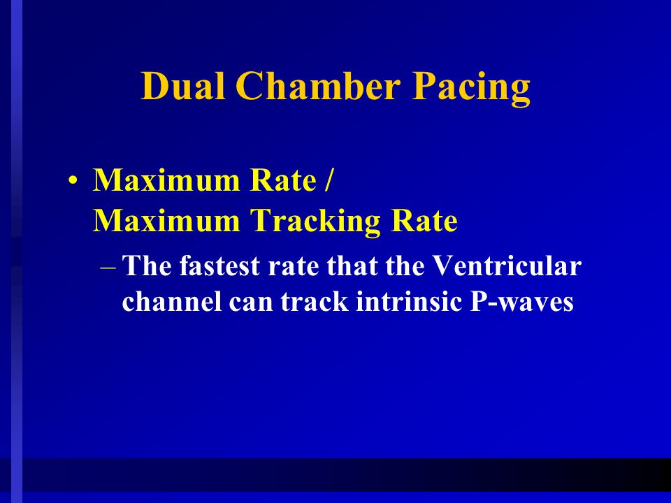 Dual Chamber Pacing Maximum Rate / Maximum Tracking Rate –The fastest rate that the Ventricular channel can track intrinsic P-waves