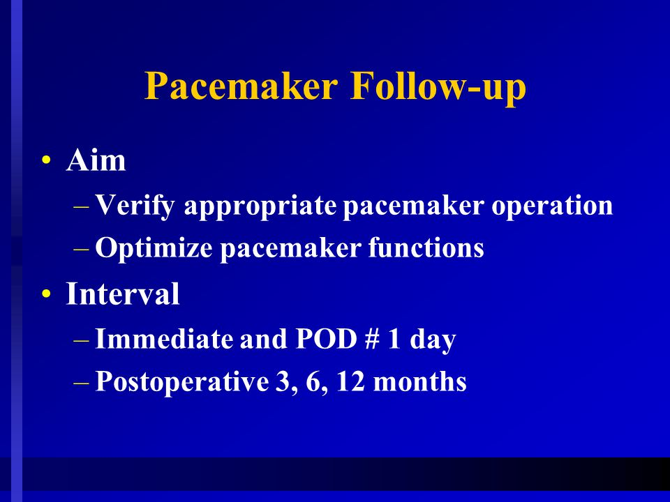 Pacemaker Follow-up Aim –Verify appropriate pacemaker operation –Optimize pacemaker functions Interval –Immediate and POD # 1 day –Postoperative 3, 6,