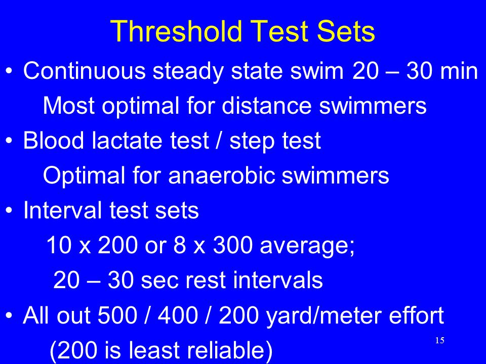 15 Threshold Test Sets Continuous steady state swim 20 – 30 min Most optimal for distance swimmers Blood lactate test / step test Optimal for anaerobi